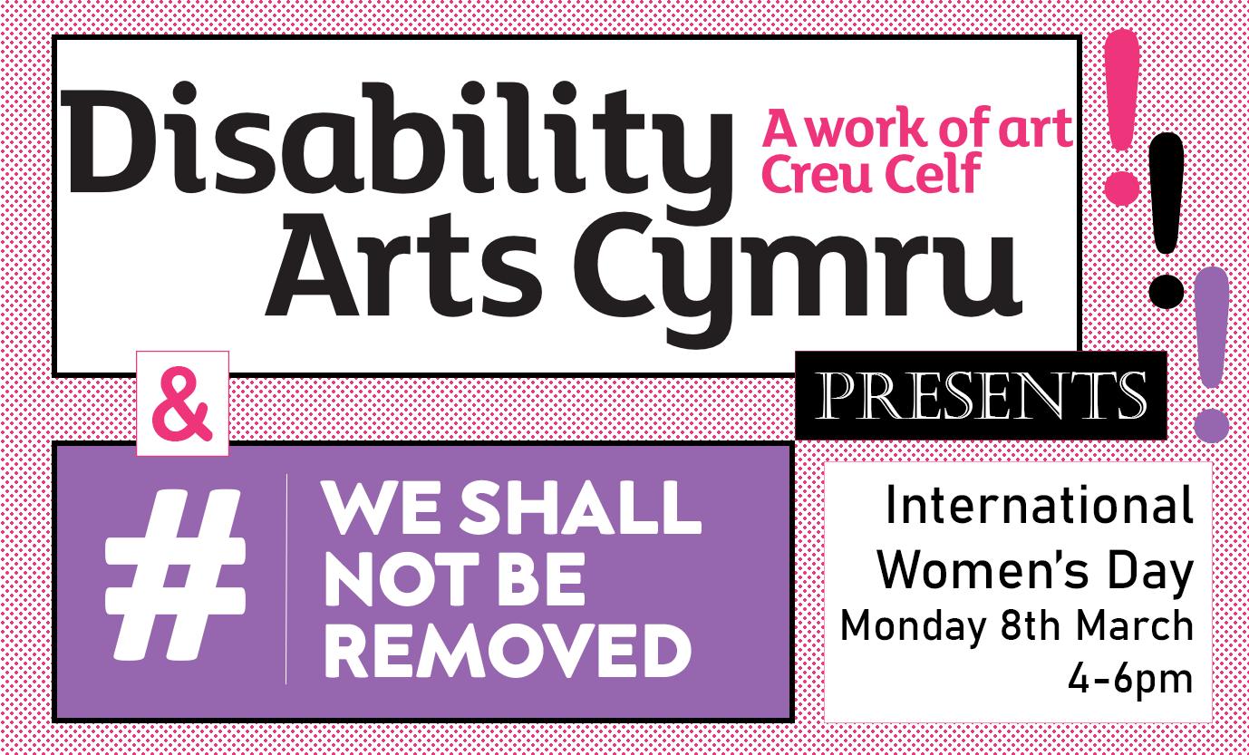 Disability Arts Cymru & #WeShallNotBeRemoved Presents… International Women's Day!